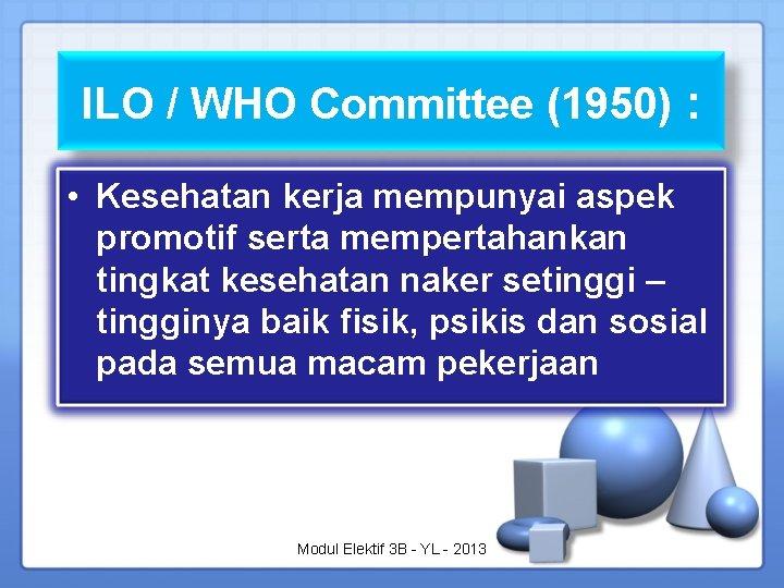 ILO / WHO Committee (1950) : • Kesehatan kerja mempunyai aspek promotif serta mempertahankan