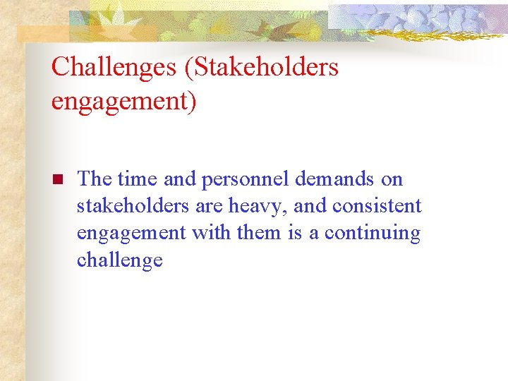 Challenges (Stakeholders engagement) n The time and personnel demands on stakeholders are heavy, and