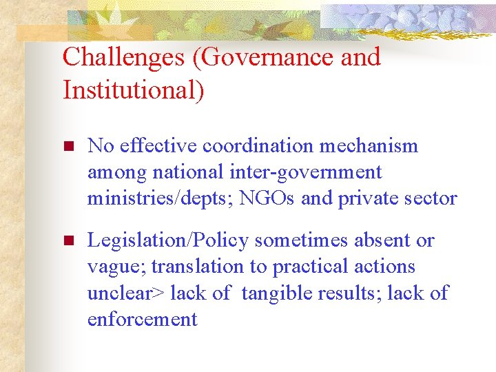 Challenges (Governance and Institutional) n No effective coordination mechanism among national inter-government ministries/depts; NGOs