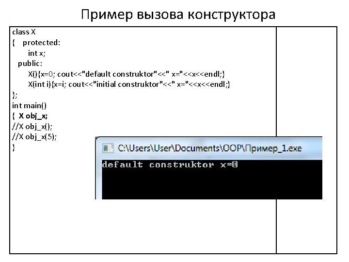 "Пример вызова конструктора class X { protected: int x; public: X(){x=0; cout<<""default construktor""<<"" x=""<<x<<endl;"