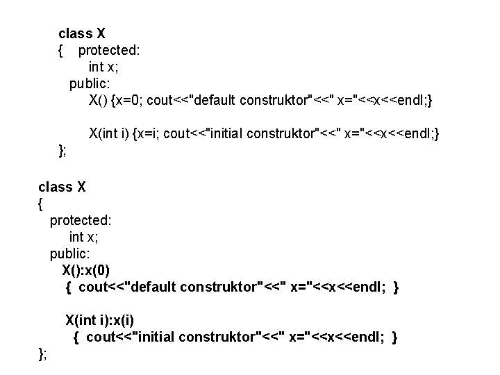 "class X { protected: int x; public: X() {x=0; cout<<""default construktor""<<"" x=""<<x<<endl; } X(int"