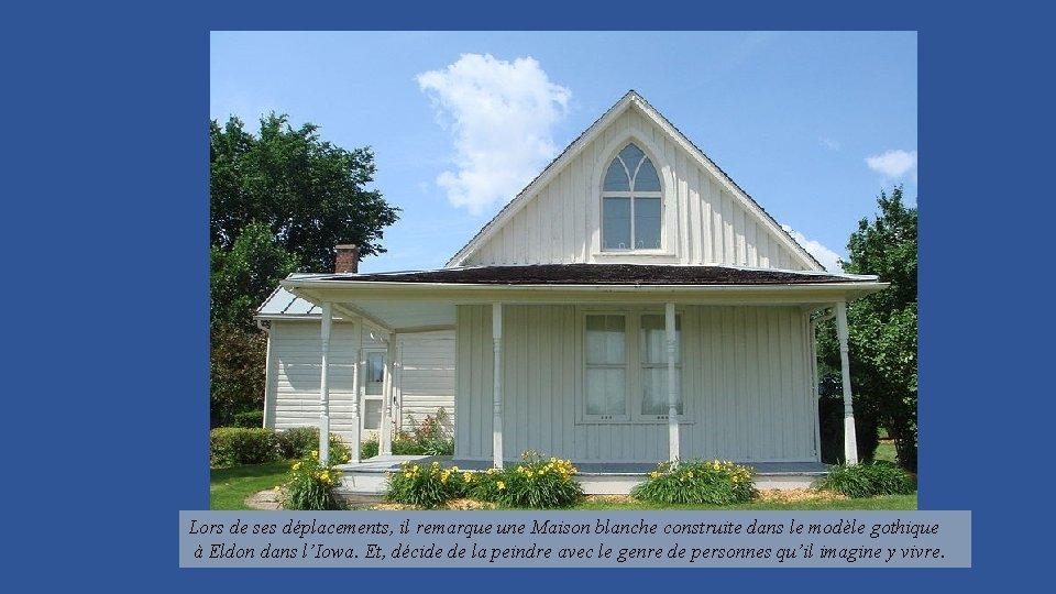 Lors de ses déplacements, il remarque une Maison blanche construite dans le modèle gothique
