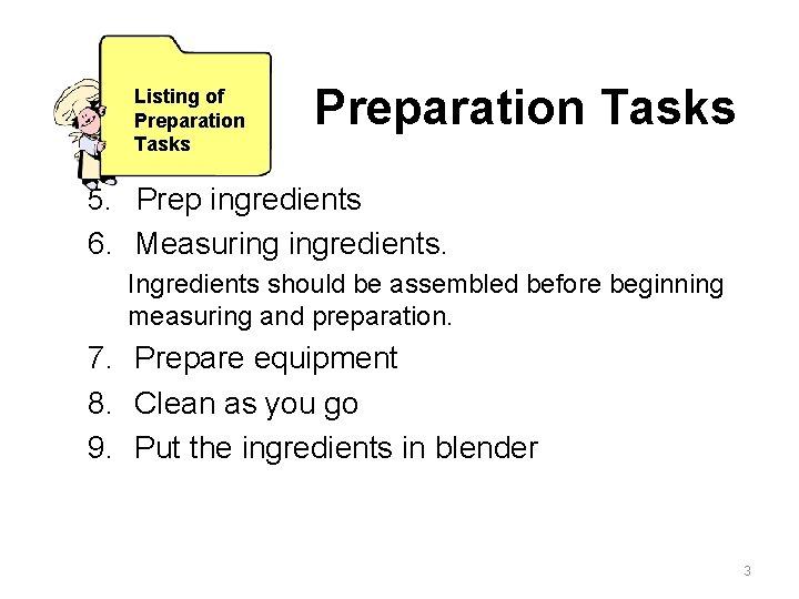 Listing of Preparation Tasks 5. Prep ingredients 6. Measuring ingredients. Ingredients should be assembled