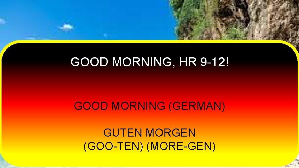 GOOD MORNING, HR 9 -12! GOOD MORNING (GERMAN) GUTEN MORGEN (GOO-TEN) (MORE-GEN)