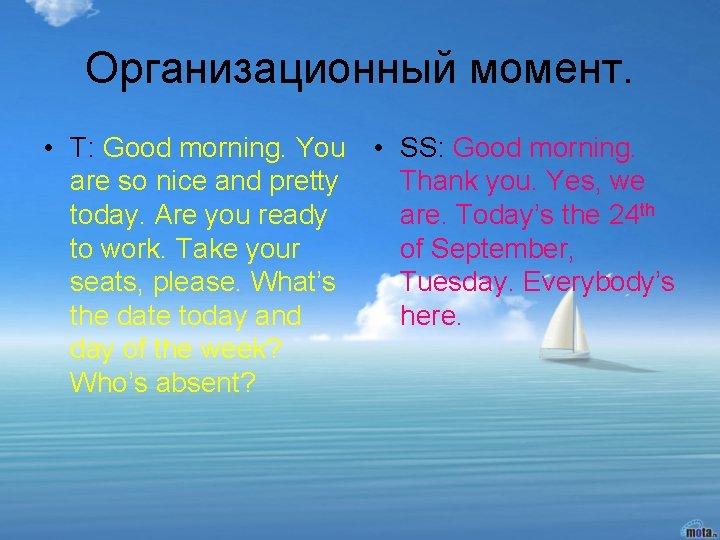 Организационный момент. • T: Good morning. You • SS: Good morning. are so nice