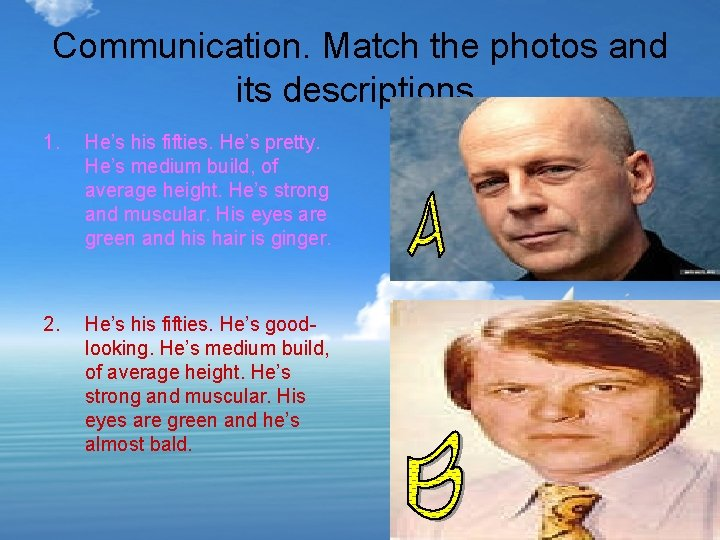 Communication. Match the photos and its descriptions. 1. He's his fifties. He's pretty. He's