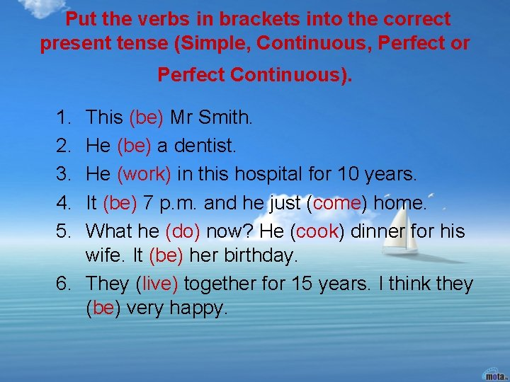 Put the verbs in brackets into the correct present tense (Simple, Continuous, Perfect or