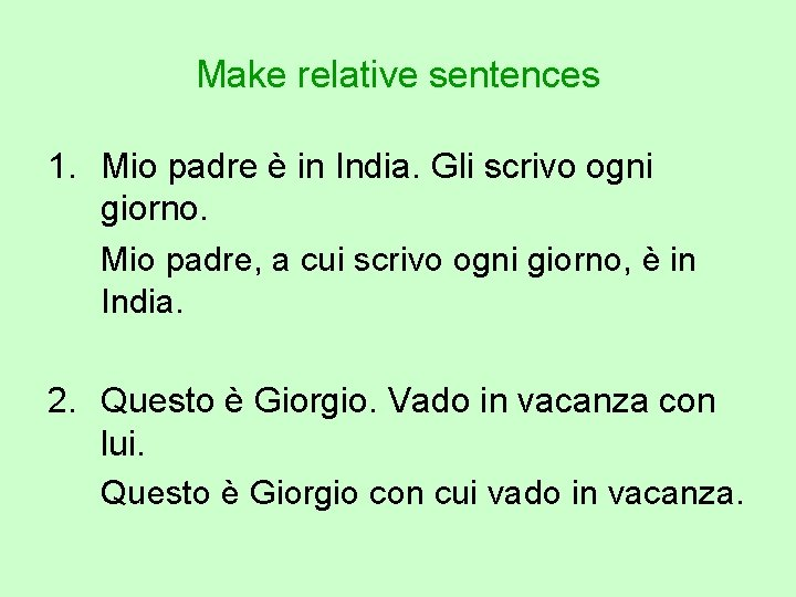 Make relative sentences 1. Mio padre è in India. Gli scrivo ogni giorno. Mio