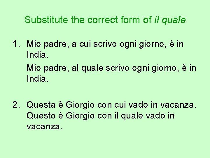 Substitute the correct form of il quale 1. Mio padre, a cui scrivo ogni
