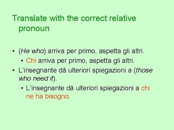 Translate with the correct relative pronoun • (He who) arriva per primo, aspetta gli