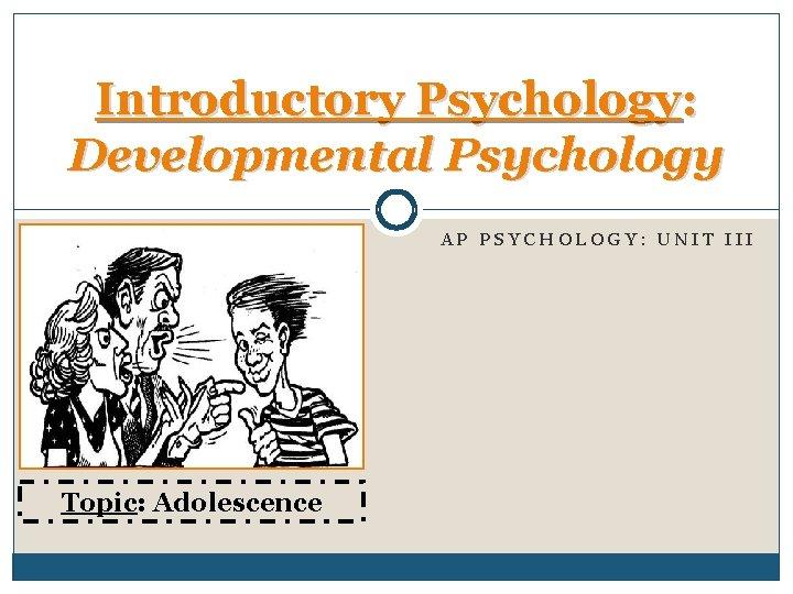 Introductory Psychology: Developmental Psychology AP PSYCHOLOGY: UNIT III Topic: Adolescence