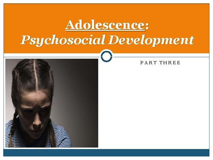 Adolescence: Psychosocial Development PART THREE
