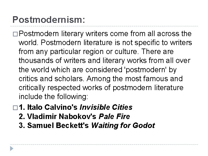 Postmodernism: � Postmodern literary writers come from all across the world. Postmodern literature is