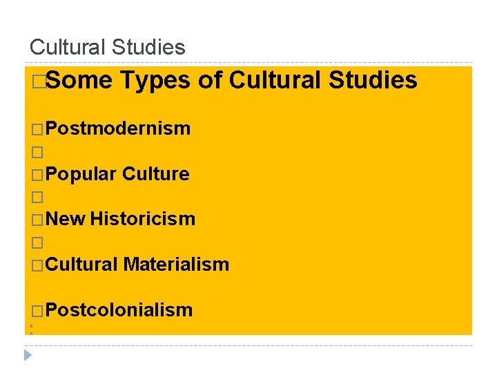 Cultural Studies �Some Types of Cultural Studies �Postmodernism � �Popular Culture � �New Historicism