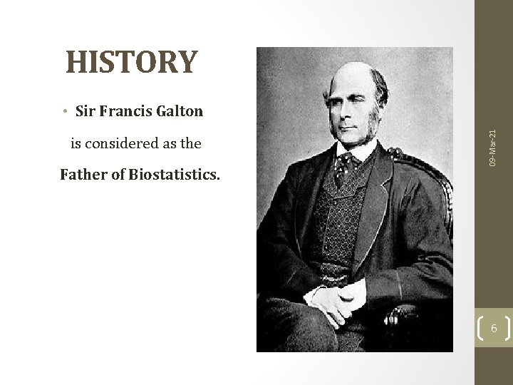 HISTORY is considered as the Father of Biostatistics. 09 -Mar-21 • Sir Francis Galton