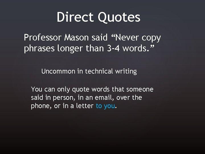 "Direct Quotes Professor Mason said ""Never copy phrases longer than 3 -4 words. """