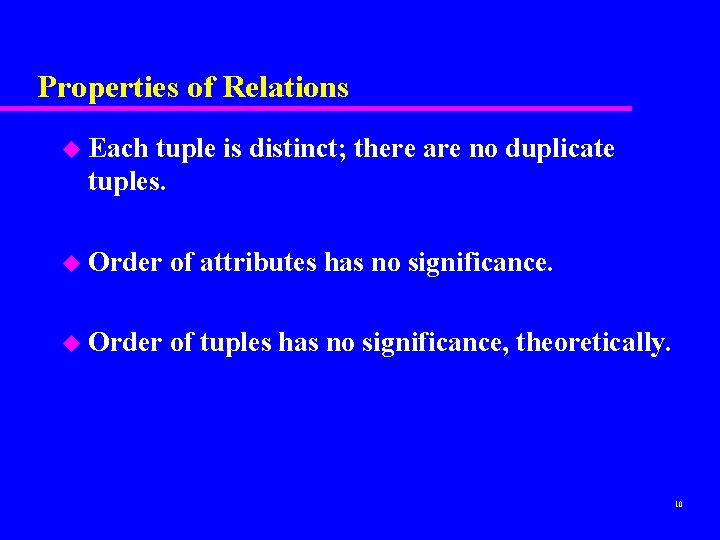 Properties of Relations u Each tuple is distinct; there are no duplicate tuples. u