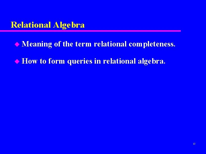 Relational Algebra u Meaning u How of the term relational completeness. to form queries