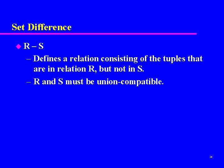 Set Difference u. R –S – Defines a relation consisting of the tuples that