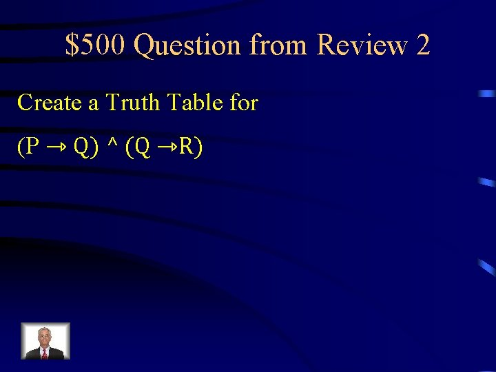$500 Question from Review 2 Create a Truth Table for (P ⇾ Q) ^