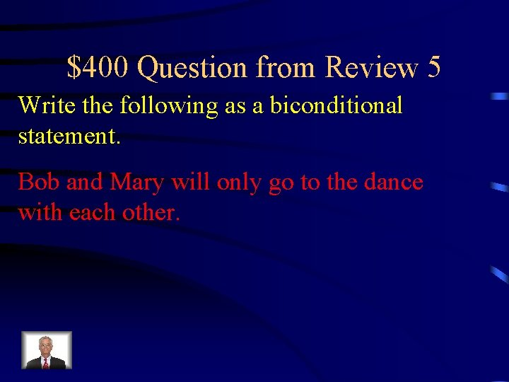 $400 Question from Review 5 Write the following as a biconditional statement. Bob and