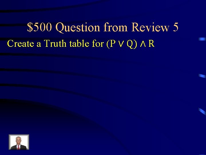 $500 Question from Review 5 Create a Truth table for (P ∨ Q) ∧