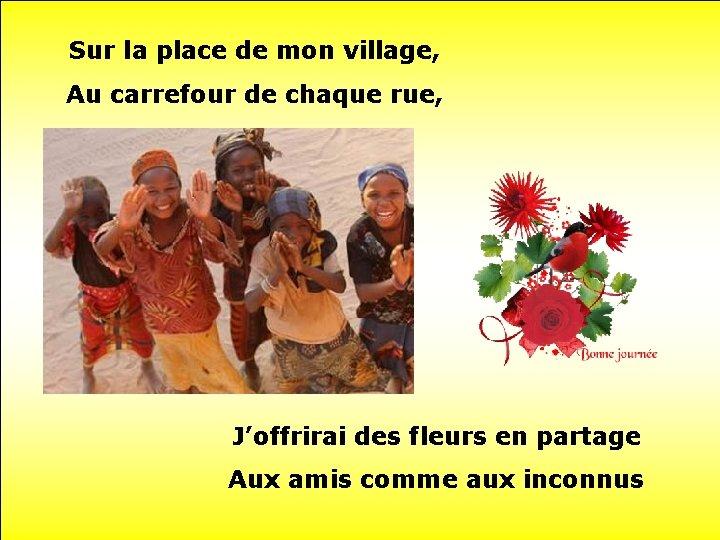 Sur la place de mon village, Au carrefour de chaque rue, J'offrirai des fleurs