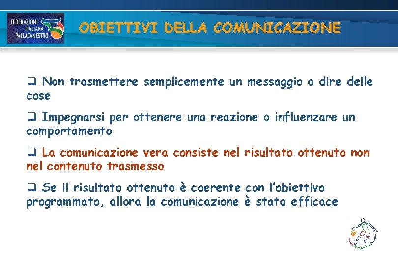 OBIETTIVI DELLA COMUNICAZIONE q Non trasmettere semplicemente un messaggio o dire delle cose q