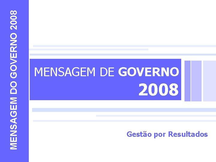 MENSAGEM DO GOVERNO 2008 MENSAGEM DE GOVERNO 2008 Gestão por Resultados