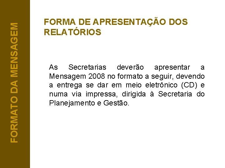 FORMATO DA MENSAGEM FORMA DE APRESENTAÇÃO DOS RELATÓRIOS As Secretarias deverão apresentar a Mensagem