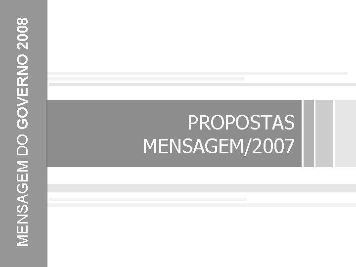 MENSAGEM DO GOVERNO 2008 PROPOSTAS MENSAGEM/2007