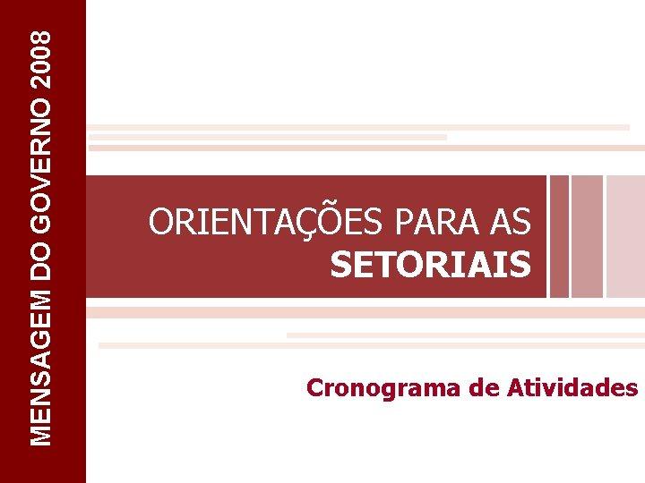 MENSAGEM DO GOVERNO 2008 ORIENTAÇÕES PARA AS SETORIAIS Cronograma de Atividades