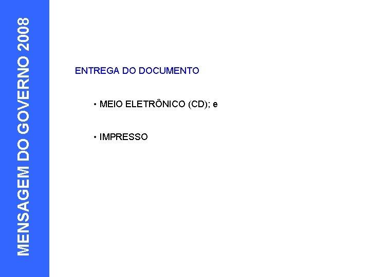 MENSAGEM DO GOVERNO 2008 EXEMPLOS 10 ENTREGA DO DOCUMENTO • MEIO ELETRÔNICO (CD); e