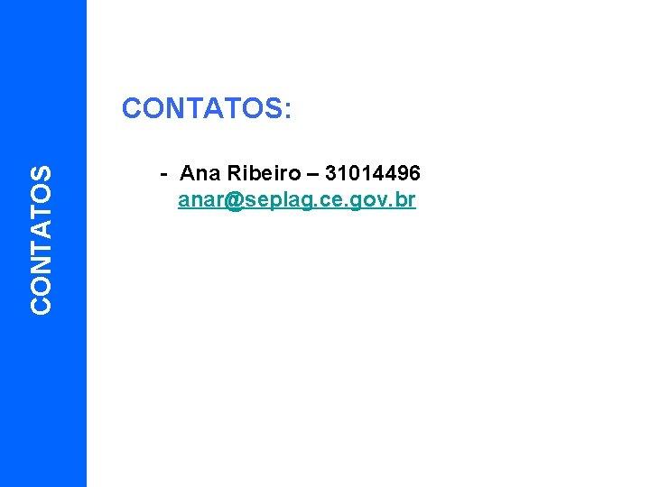 CONTATOS: 10 - Ana Ribeiro – 31014496 anar@seplag. ce. gov. br