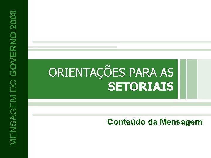 MENSAGEM DO GOVERNO 2008 ORIENTAÇÕES PARA AS SETORIAIS Conteúdo da Mensagem