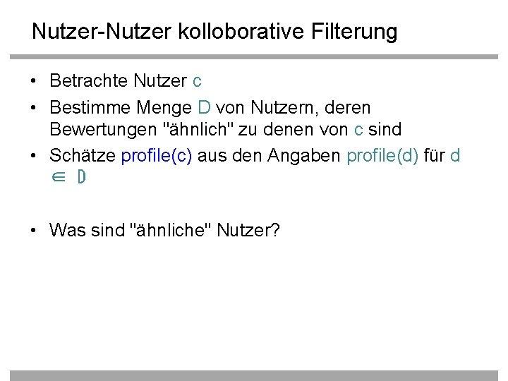 Nutzer-Nutzer kolloborative Filterung • Betrachte Nutzer c • Bestimme Menge D von Nutzern, deren