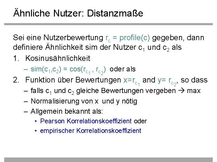 Ähnliche Nutzer: Distanzmaße Sei eine Nutzerbewertung rc = profile(c) gegeben, dann definiere Ähnlichkeit sim