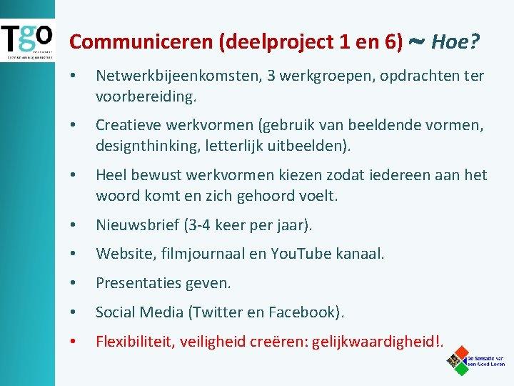 Communiceren (deelproject 1 en 6) Hoe? • Netwerkbijeenkomsten, 3 werkgroepen, opdrachten ter voorbereiding. •