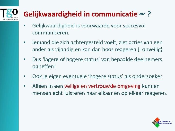 Gelijkwaardigheid in communicatie ? • Gelijkwaardigheid is voorwaarde voor succesvol communiceren. • Iemand die