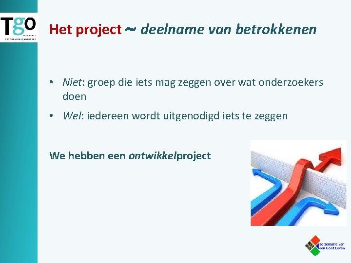 Het project deelname van betrokkenen • Niet: groep die iets mag zeggen over wat