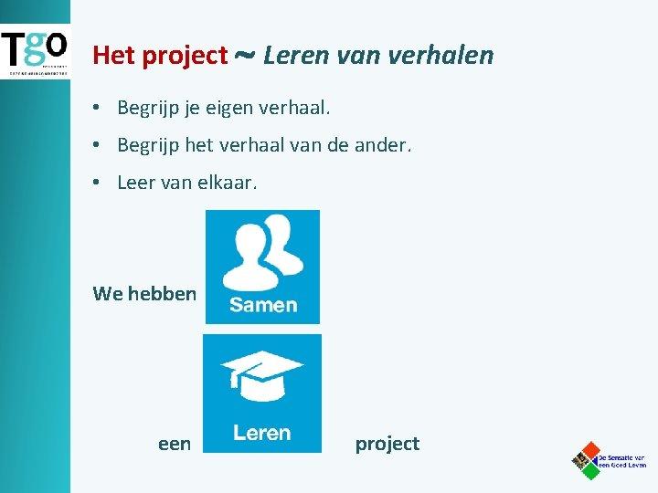 Het project Leren van verhalen • Begrijp je eigen verhaal. • Begrijp het verhaal