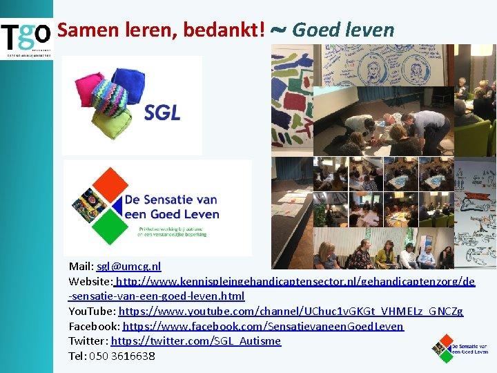 Samen leren, bedankt! Goed leven Mail: sgl@umcg. nl Website: http: //www. kennispleingehandicaptensector. nl/gehandicaptenzorg/de -sensatie-van-een-goed-leven.