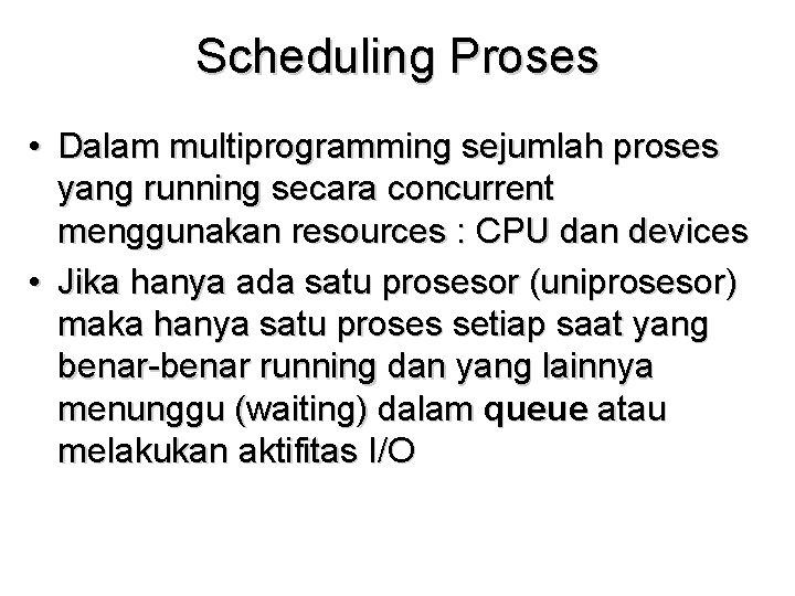 Scheduling Proses • Dalam multiprogramming sejumlah proses yang running secara concurrent menggunakan resources :