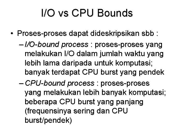 I/O vs CPU Bounds • Proses-proses dapat dideskripsikan sbb : – I/O-bound process :