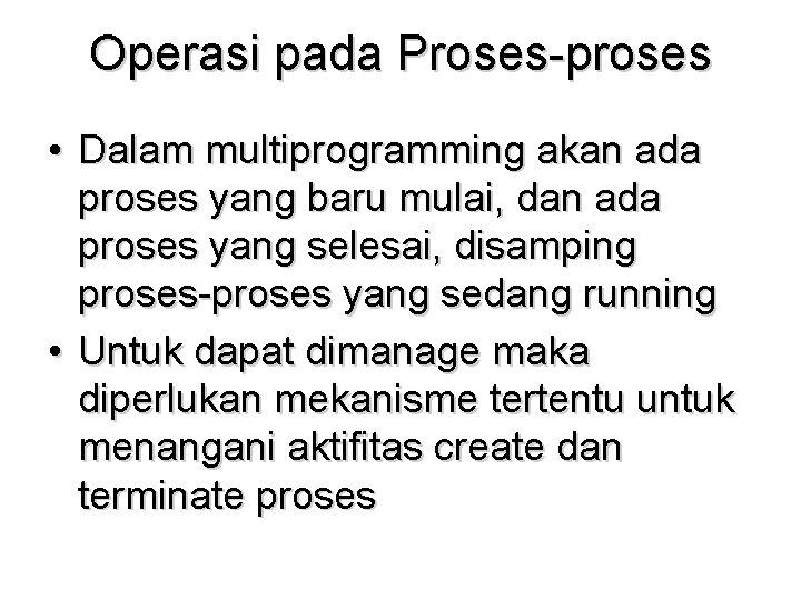 Operasi pada Proses-proses • Dalam multiprogramming akan ada proses yang baru mulai, dan ada