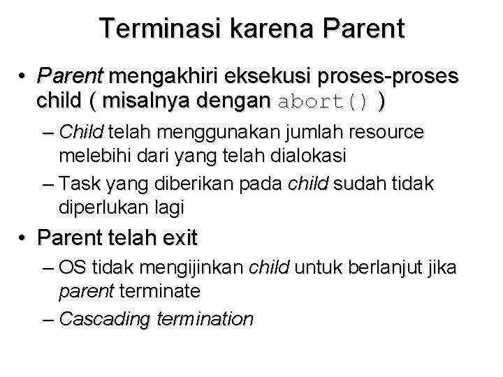 Terminasi karena Parent • Parent mengakhiri eksekusi proses-proses child ( misalnya dengan abort() )