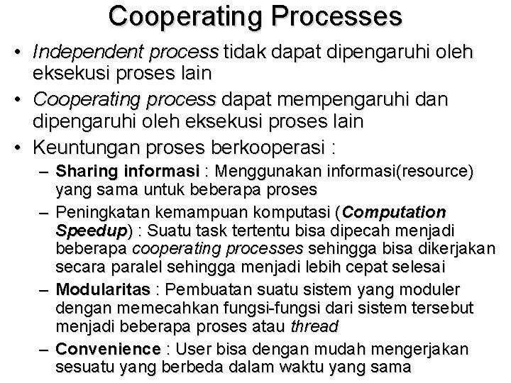 Cooperating Processes • Independent process tidak dapat dipengaruhi oleh eksekusi proses lain • Cooperating