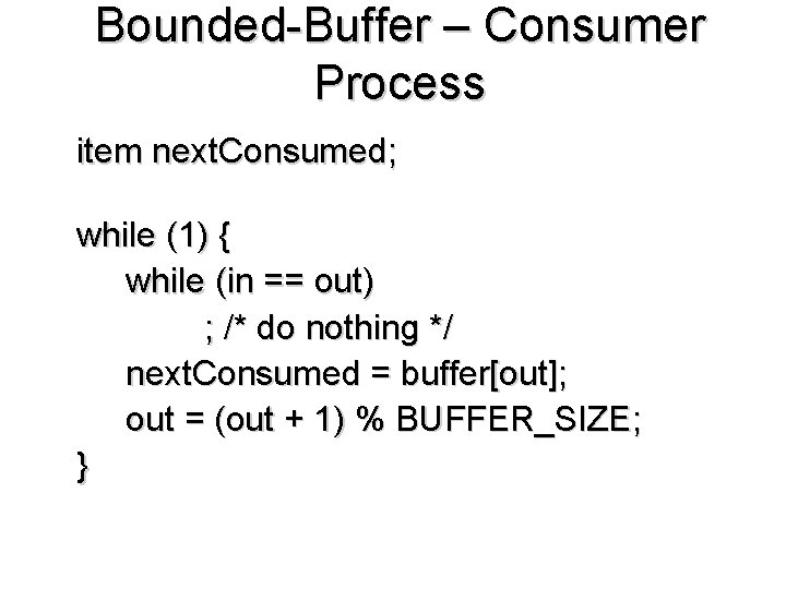 Bounded-Buffer – Consumer Process item next. Consumed; while (1) { while (in == out)