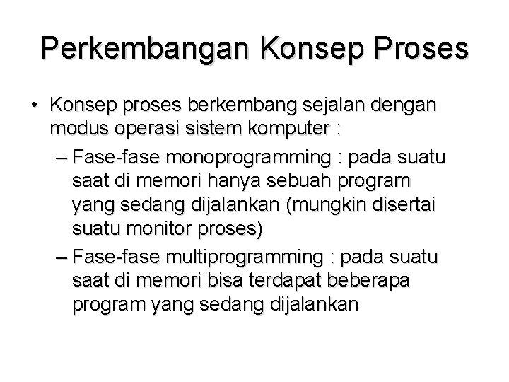 Perkembangan Konsep Proses • Konsep proses berkembang sejalan dengan modus operasi sistem komputer :