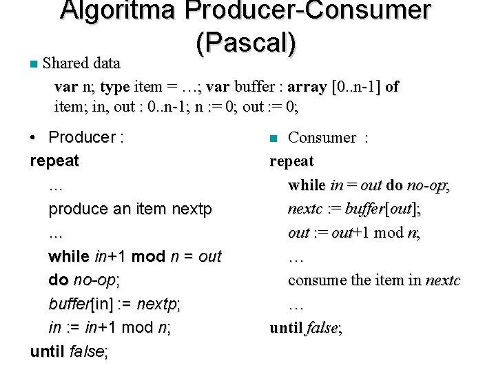 n Algoritma Producer-Consumer (Pascal) Shared data var n; type item = …; var buffer